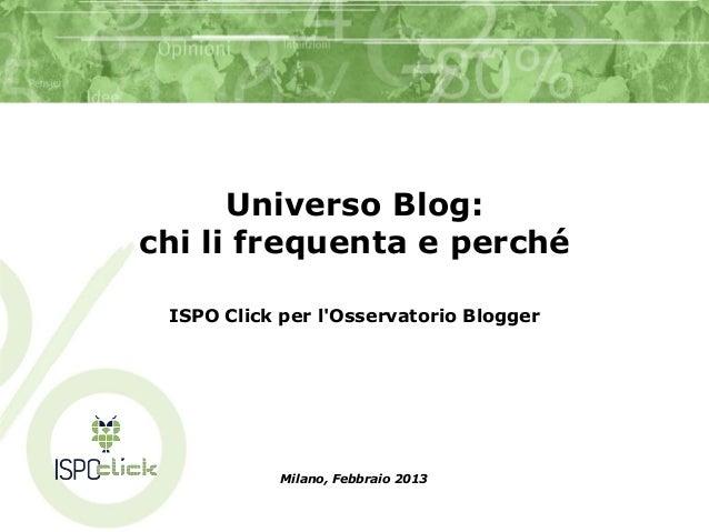 Universo Blog:chi li frequenta e perché ISPO Click per lOsservatorio Blogger            Milano, Febbraio 2013