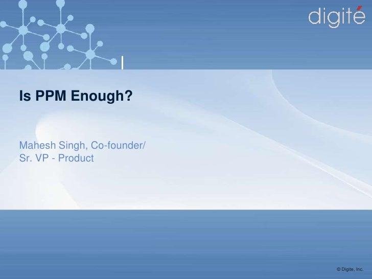 Is PPM Enough?Mahesh Singh, Co-founder/Sr. VP - Product                            © Digite, Inc.