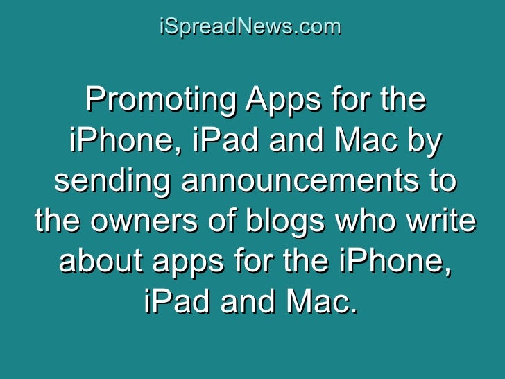 iSpreadNews.com       Promoting Apps for the    iPhone, iPad and Mac by   sending announcements to the owners of blogs who...