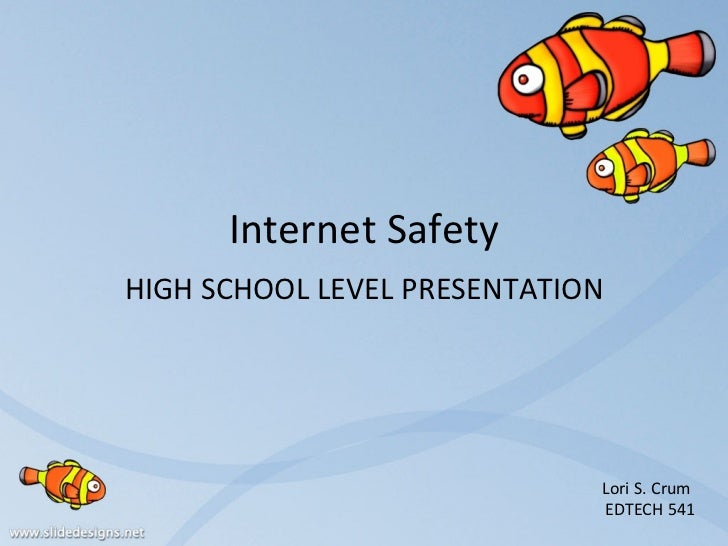 Internet Safety HIGH SCHOOL LEVEL PRESENTATION Lori S. Crum  EDTECH 541