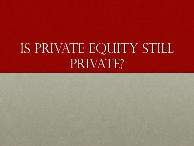 Is private Equity still        private?