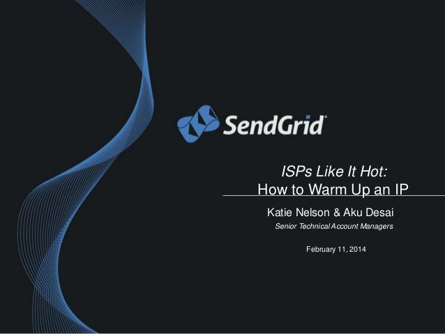 ISPs Like It Hot: How to Warm Up an IP Katie Nelson & Aku Desai Senior Technical Account Managers February 11, 2014