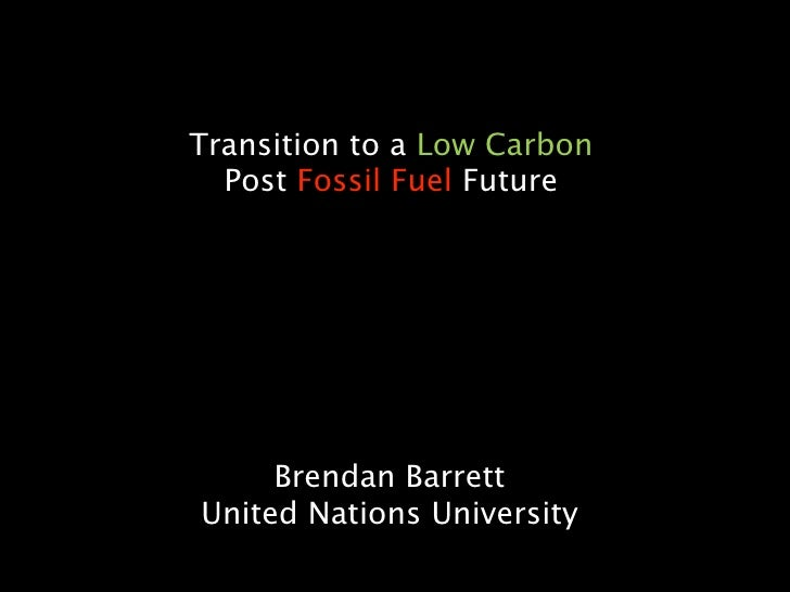 Transition to a Low Carbon   Post Fossil Fuel Future          Brendan Barrett United Nations University
