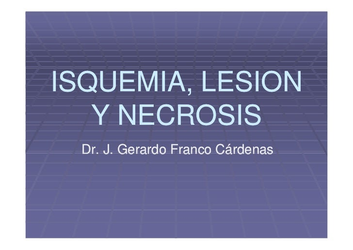 ISQUEMIA, LESION    Y NECROSIS  Dr. J. Gerardo Franco Cárdenas