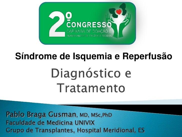 Síndrome de Isquemia e Reperfusão<br />Diagnóstico e Tratamento <br />Pablo Braga Gusman, MD, MSc,PhD<br />Faculdade de Me...