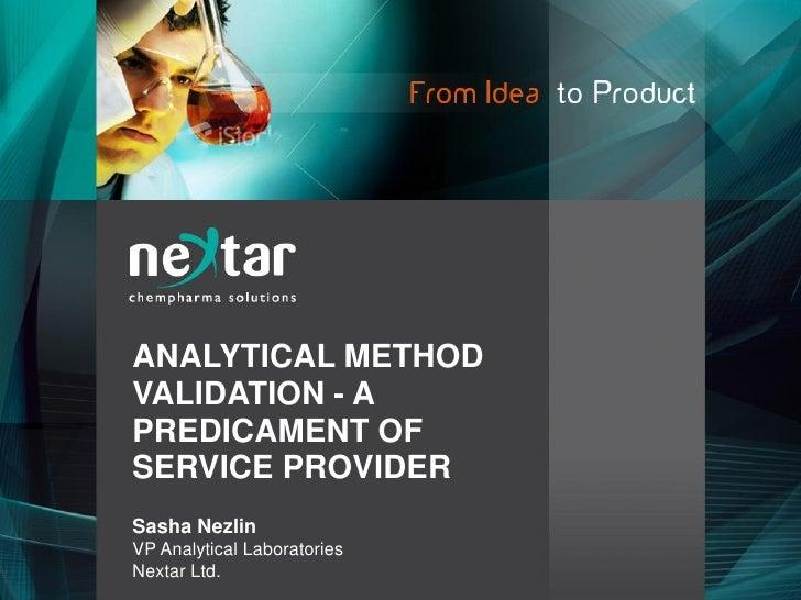 ANALYTICAL METHOD VALIDATION - A PREDICAMENT OF SERVICE PROVIDER Sasha Nezlin VP Analytical Laboratories Nextar Ltd.