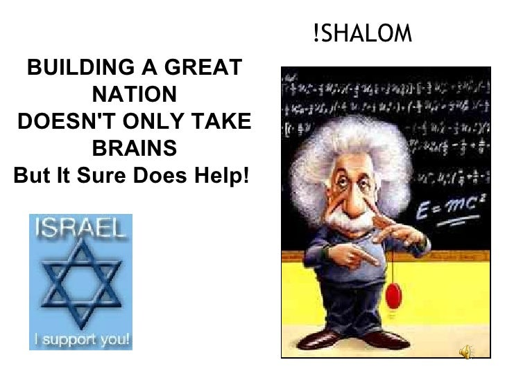 SHALOM! BUILDING A GREAT NATION DOESN'T ONLY TAKE BRAINS But It Sure Does Help !