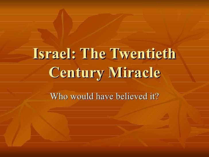 Israel: The Twentieth Century Miracle Who would have believed it?