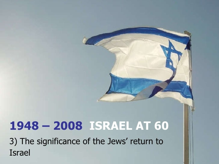 1948 – 2008  ISRAEL AT 60 3) The significance of the Jews' return to Israel