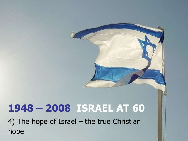 1948 – 2008  ISRAEL AT 60 4) The hope of Israel – the true Christian hope