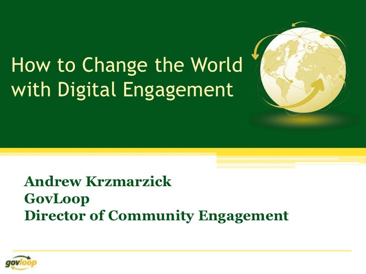 How to Change the Worldwith Digital Engagement Andrew Krzmarzick GovLoop Director of Community Engagement