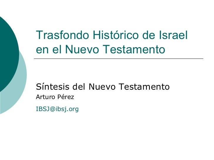 Trasfondo Histórico de Israel en el Nuevo Testamento Síntesis del Nuevo Testamento Arturo Pérez [email_address]