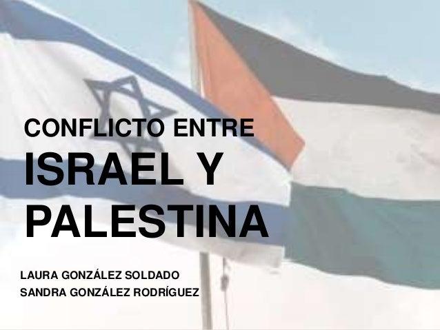 CONFLICTO ENTRE ISRAEL Y PALESTINA LAURA GONZÁLEZ SOLDADO SANDRA GONZÁLEZ RODRÍGUEZ