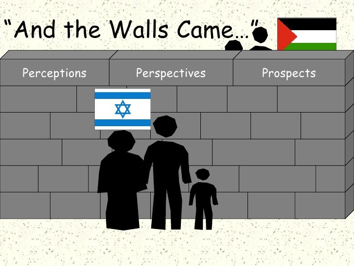 """"""" And the Walls Came…"""" The  Israel/Palestine Conflict Perceptions Perspectives Prospects"""