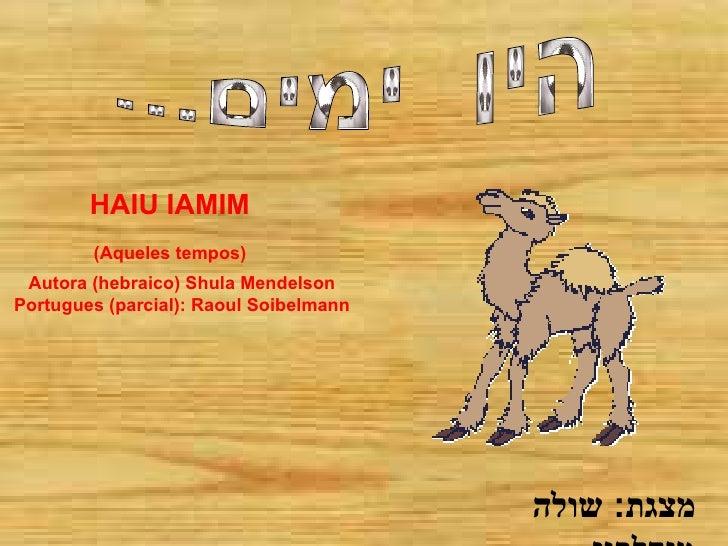 היו  ימים... מצגת :  שולה מנדלסון HAIU IAMIM (Aqueles tempos) Autora (hebraico) Shula Mendelson Portugues (parcial): Raoul...