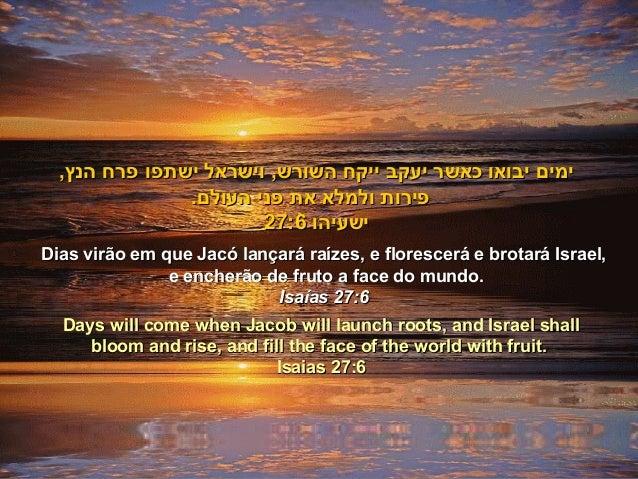 Dias virão em que Jacó lançará raízes, e florescerá e brotará Israel,Dias virão em que Jacó lançará raízes, e florescerá e...