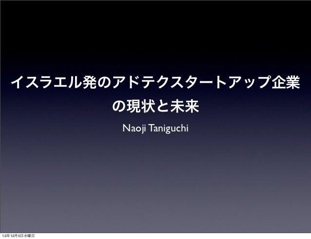 イスラエル発のアドテクスタートアップ企業              の現状と未来              Naoji Taniguchi12年12月5日水曜日