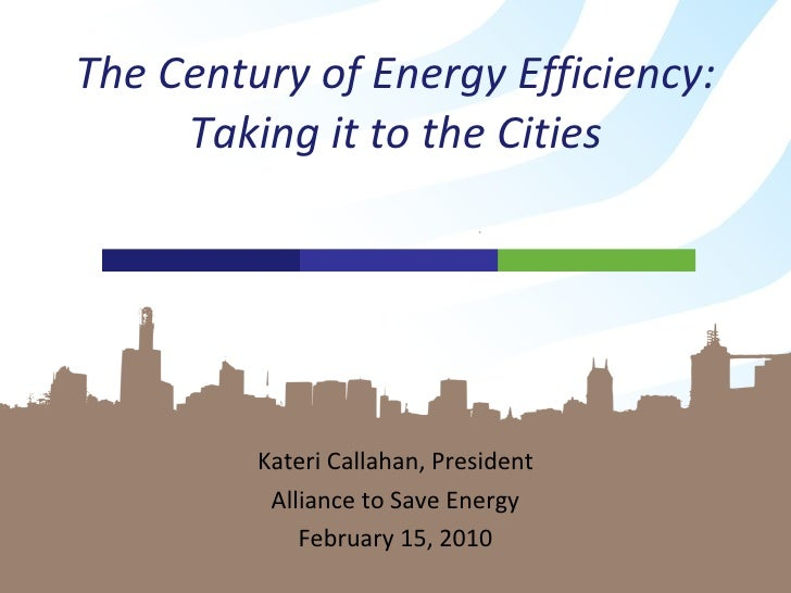 Kateri Callahan, President Alliance to Save Energy February 15, 2010 The Century of Energy Efficiency: Taking it to the Ci...