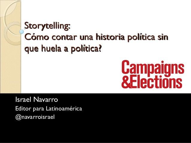 Storytelling: Cómo contar una historia política sin que huela a política?  Israel Navarro Editor para Latinoamérica @navar...