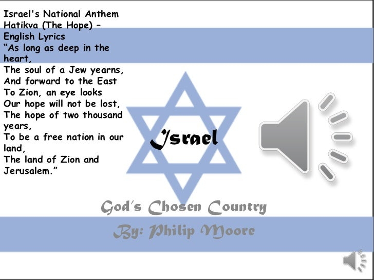"""Israels National AnthemHatikva (The Hope) –English Lyrics""""As long as deep in theheart,The soul of a Jew yearns,And forward..."""