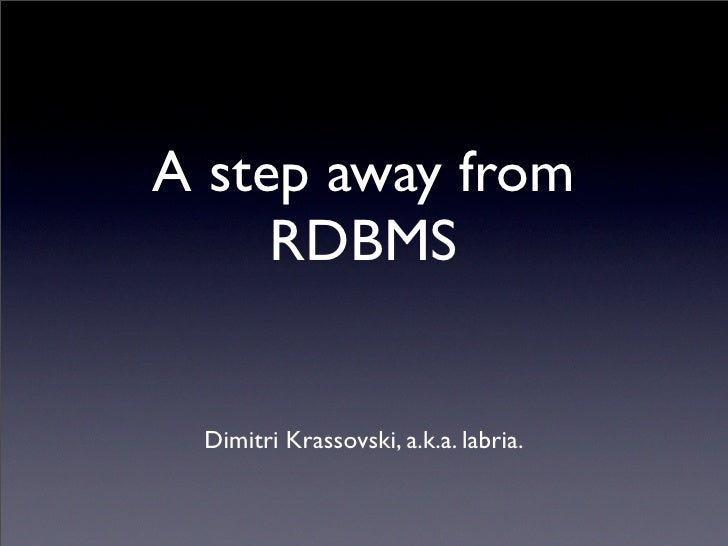 A step away from      RDBMS    Dimitri Krassovski, a.k.a. labria.