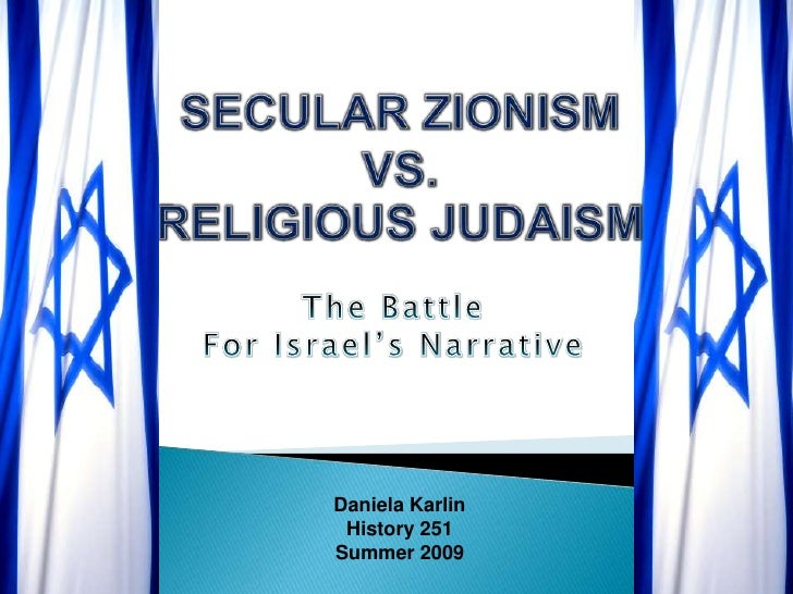 SECULAR ZIONISM VS.RELIGIOUS JUDAISM<br />The Battle <br />For Israel's Narrative<br />Daniela Karlin<br />History 251<br ...