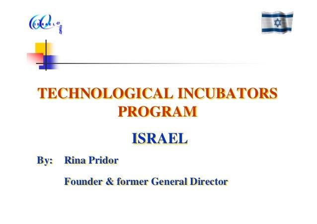 TECHNOLOGICAL INCUBATORS PROGRAM ISRAEL By: Rina Pridor Founder & former General Director