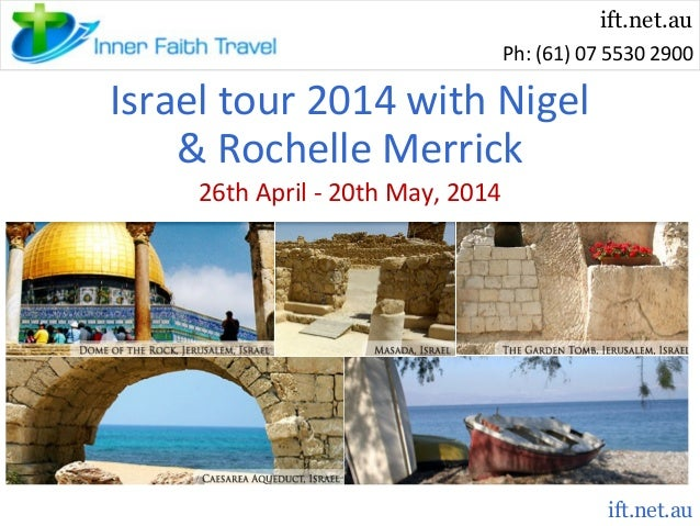 ift.net.au Ph: (61) 07 5530 2900  Israel tour 2014 with Nigel & Rochelle Merrick 26th April - 20th May, 2014  ift.net.au