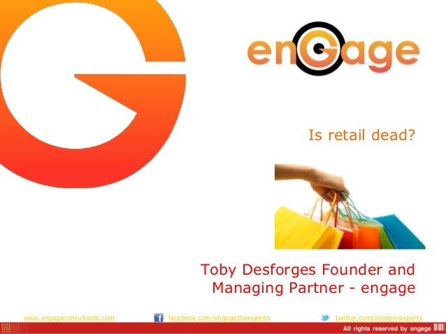www.engageconsultants.com facebook.com/engagetheexperts twitter.com/shopperexperts Is retail dead? Toby Desforges Founder ...
