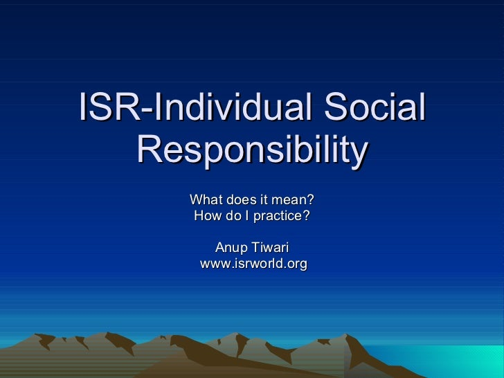 an individuals responsibility to society Since individuals constitute society, they form the units of society as a member (or unit) of society or the state a man must behave in a way which is good for all and which is helpful in promoting the welfare of society.