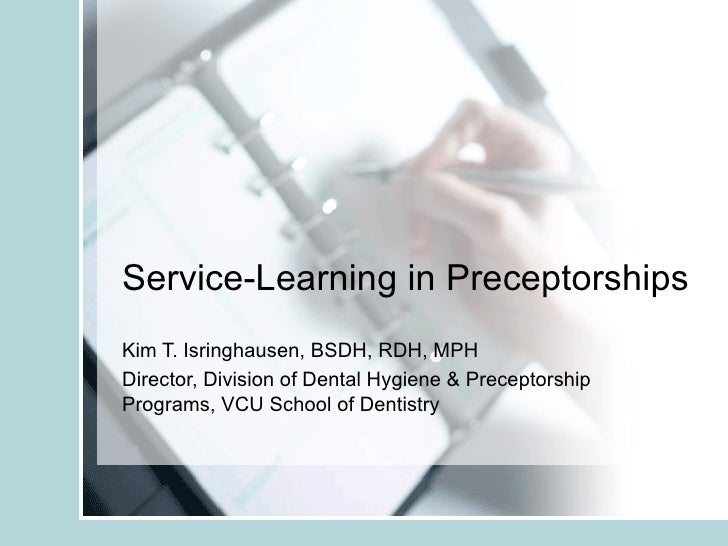 Service-Learning in Preceptorships Kim T. Isringhausen, BSDH, RDH, MPH Director, Division of Dental Hygiene & Preceptorshi...
