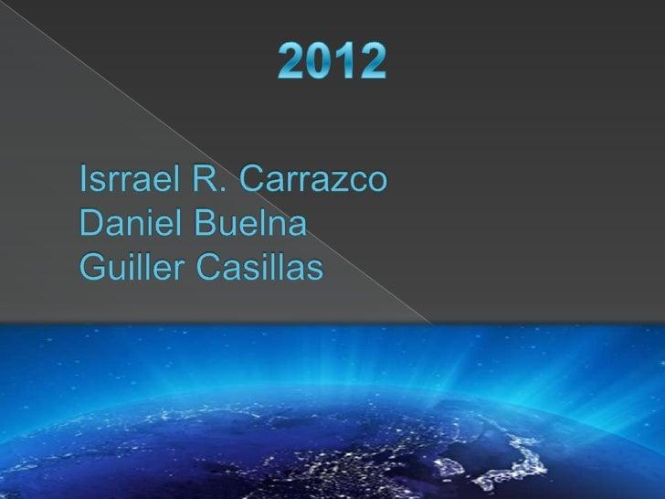 2012<br />Isrrael R. CarrazcoDaniel BuelnaGuiller Casillas<br />
