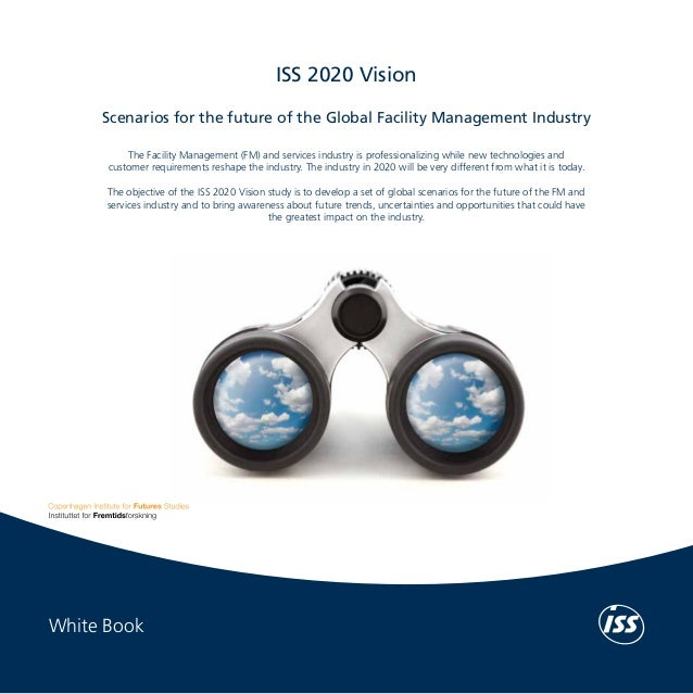 White Book	  ISS 2020 Vision Scenarios for the future of the Global Facility Management Industry  ISS 2020 Vision  The Fac...