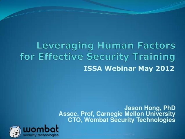 Copyright © Wombat Security Technologies, Inc. 2008-2010 ISSA Webinar May 2012 Jason Hong, PhD Assoc. Prof, Carnegie Mello...