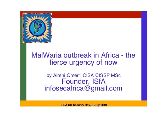 MalWaria outbreak in Africa - the    fierce urgency of now    by Aireni Omerri CISA CISSP MSc          Founder, ISfA    in...