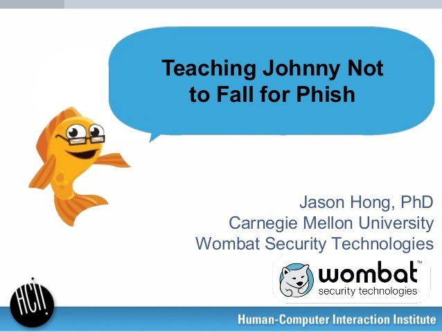 Jason Hong, PhD Carnegie Mellon University Wombat Security Technologies Teaching Johnny Not to Fall for Phish
