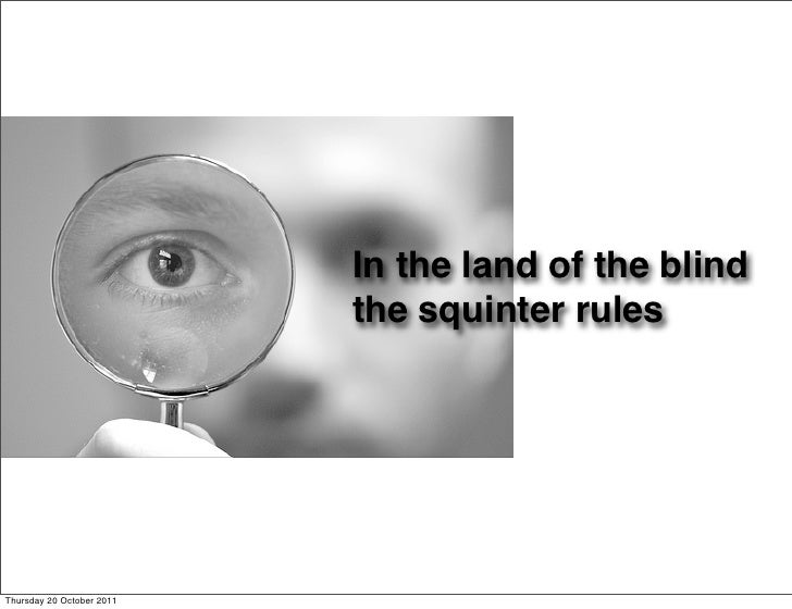 In the land of the blind                           the squinter rulesThursday 20 October 2011