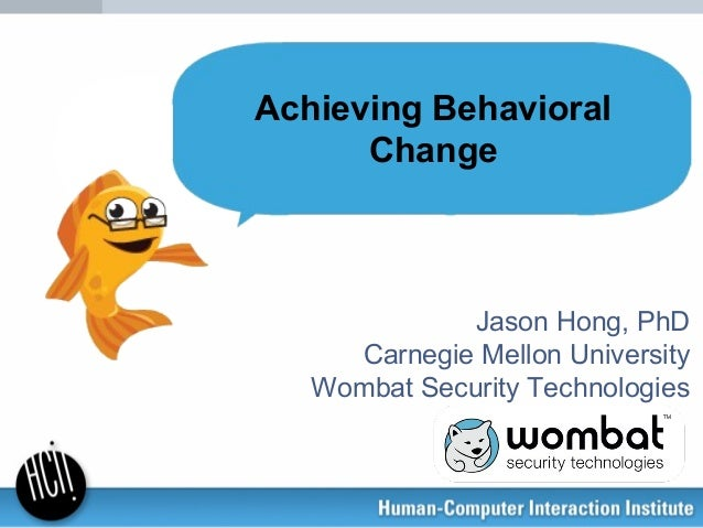 Jason Hong, PhD Carnegie Mellon University Wombat Security Technologies Achieving Behavioral Change
