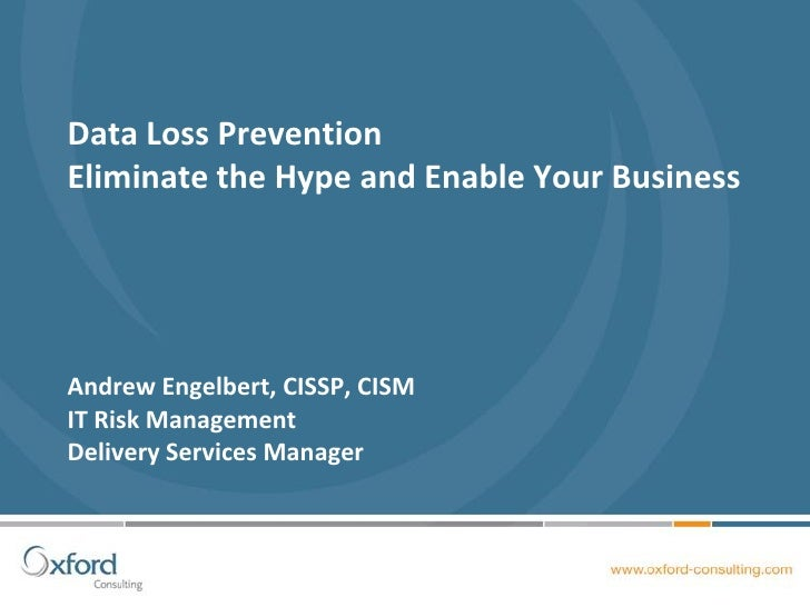 Data Loss Prevention Eliminate the Hype and Enable Your Business     Andrew Engelbert, CISSP, CISM IT Risk Management Deli...
