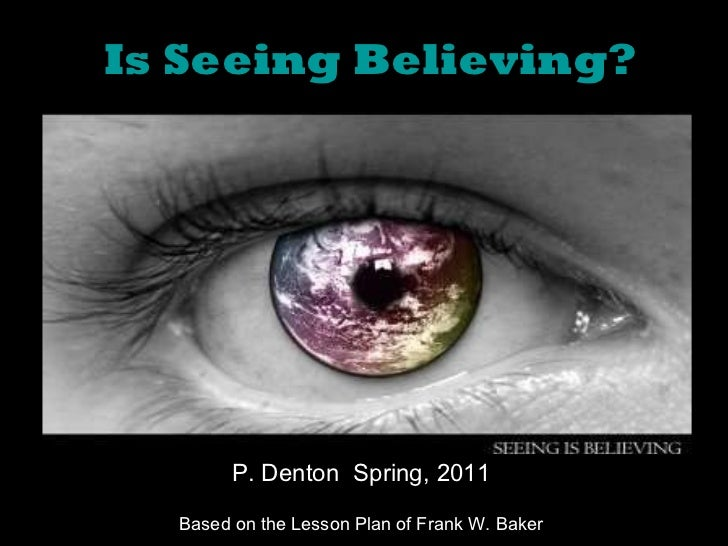 Is Seeing Believing? P. Denton  Spring, 2011 Based on the Lesson Plan of Frank W. Baker