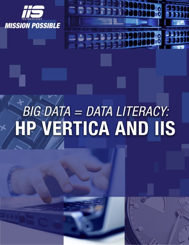 Page 2 of 5 Big Data = Data Literacy: HP Vertica and IIS Enterprises should never lose sight of the end game of Big Data: ...