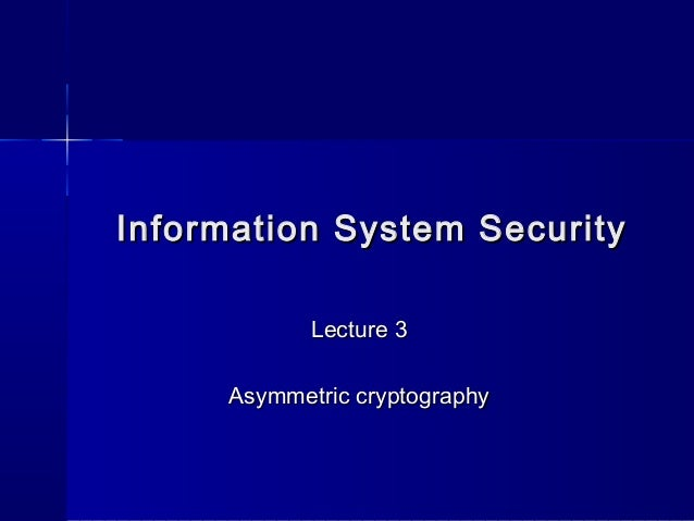 Information System SecurityInformation System SecurityLecture 3Lecture 3Asymmetric cryptographyAsymmetric cryptography