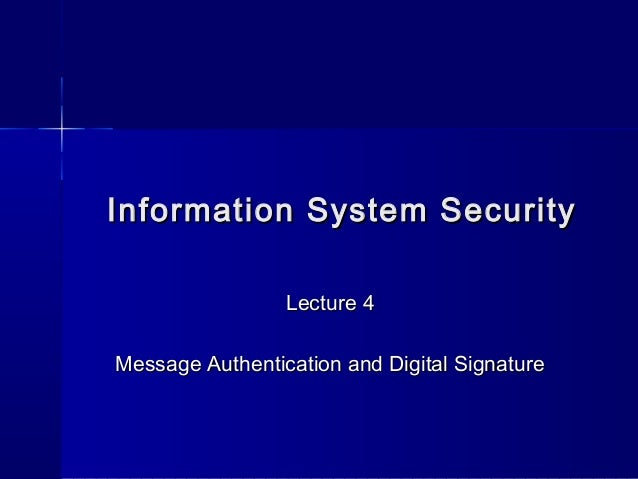 Information System SecurityInformation System SecurityLecture 4Lecture 4Message Authentication and Digital SignatureMessag...