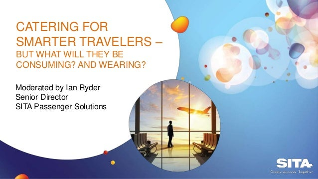 CATERING FOR SMARTER TRAVELERS – BUT WHAT WILL THEY BE CONSUMING? AND WEARING? Moderated by Ian Ryder Senior Director SITA...