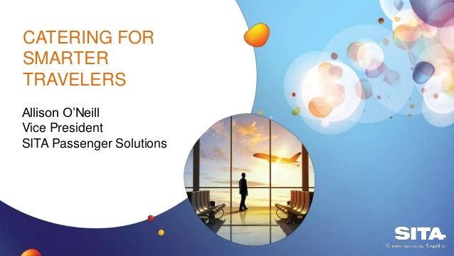 CATERING FOR SMARTER TRAVELERS Allison O'Neill Vice President SITA Passenger Solutions