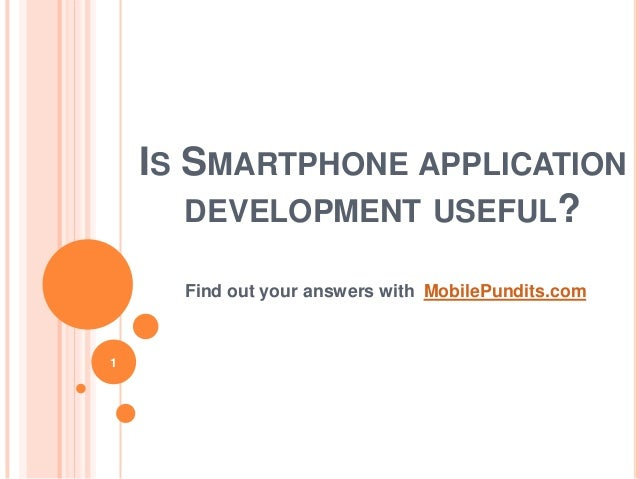 IS SMARTPHONE APPLICATIONDEVELOPMENT USEFUL?Find out your answers with MobilePundits.com1