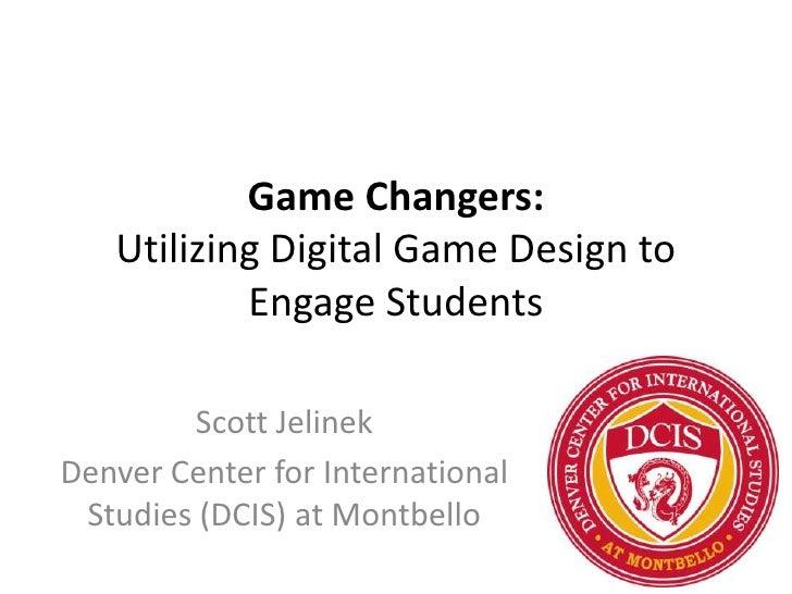 Game Changers:   Utilizing Digital Game Design to           Engage Students        Scott JelinekDenver Center for Internat...