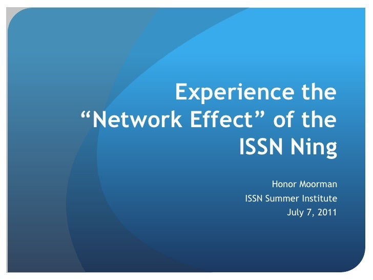 """Experience the """"Network Effect"""" of the ISSN Ning<br />Honor Moorman<br />ISSN Summer Institute<br />July 7, 2011<br />"""
