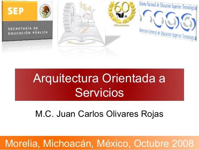Arquitectura Orientada a Servicios M.C. Juan Carlos Olivares Rojas Morelia, Michoacán, México, Octubre 2008