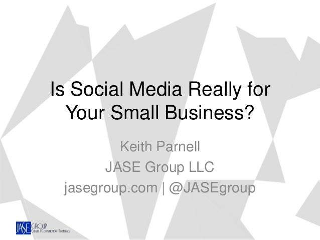 Is Social Media Really for Your Small Business? Keith Parnell JASE Group LLC jasegroup.com | @JASEgroup